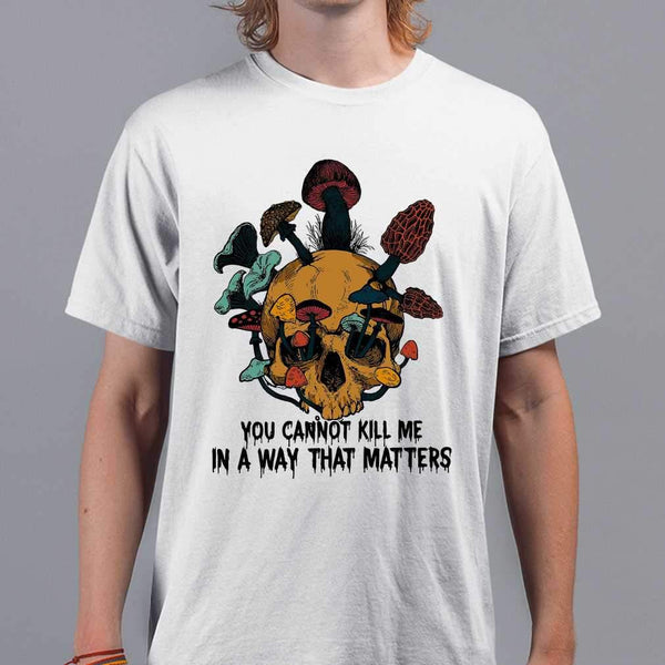 Skull Mushrrom You Cannot Kill Me In A Way That Matters T-shirt S By AllezyShirt