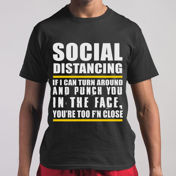 Social Distancing If Can Turn Around And Punch You In The Face You're Too F'n Close T-shirt S By AllezyShirt