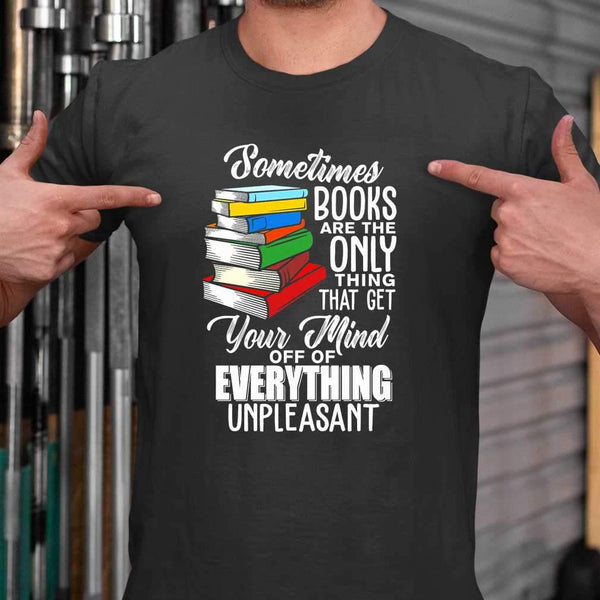 Sometimes Books Are The Only Thing That Get Your Mind Off Of Everthing Unpleasant T-shirt M By AllezyShirt