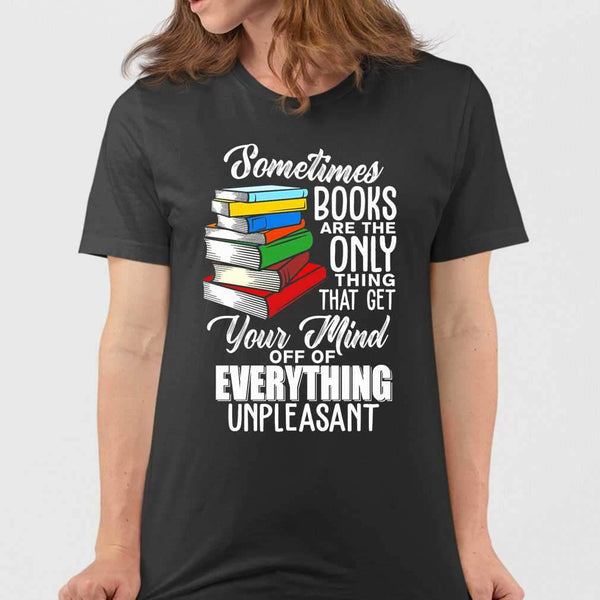 Sometimes Books Are The Only Thing That Get Your Mind Off Of Everthing Unpleasant T-shirt S By AllezyShirt