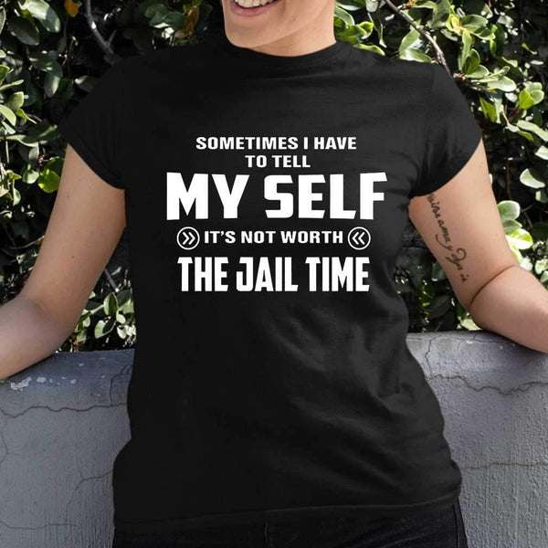 Sometimes I Have To Tell It's Not Worth The Jail Time Funny T-shirt M By AllezyShirt