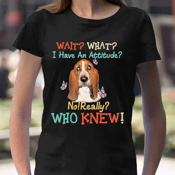 Wait What I Have An Attitude No Really Who Knew West Highland Basset Hound T-shirt S By AllezyShirt