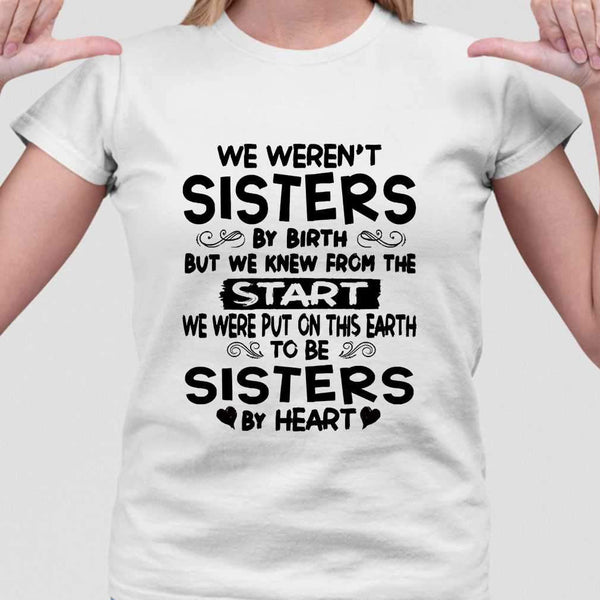 We Weren't Sisters By Birth But We Knew From The Start We Were Put On This Earth To Be Sisters By Heart T-shirt M By AllezyShirt