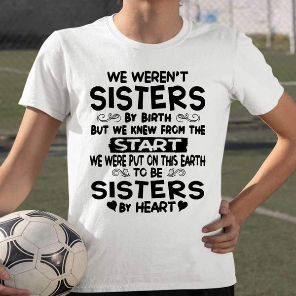 We Weren't Sisters By Birth But We Knew From The Start We Were Put On This Earth To Be Sisters By Heart T-shirt S By AllezyShirt