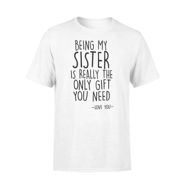 Being My Sister I Really The Only Gift You Need Love You T-shirt L By AllezyShirt