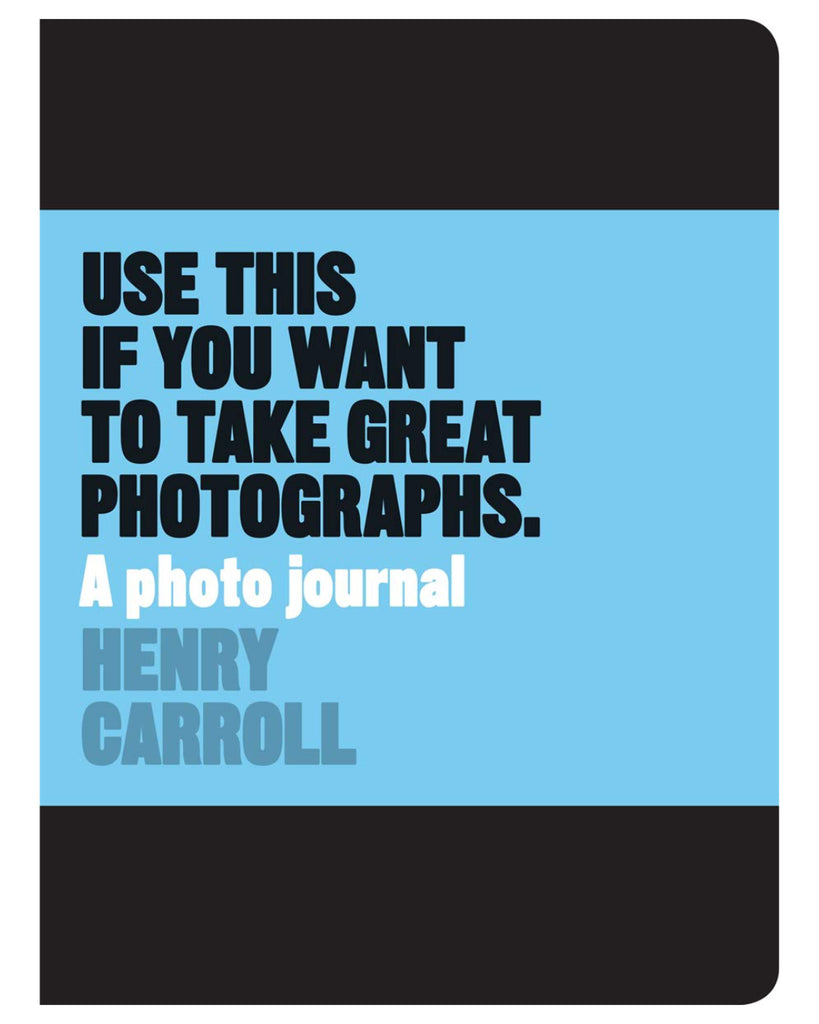 Use This If You Want To Take Great Photographs by Henry Carroll