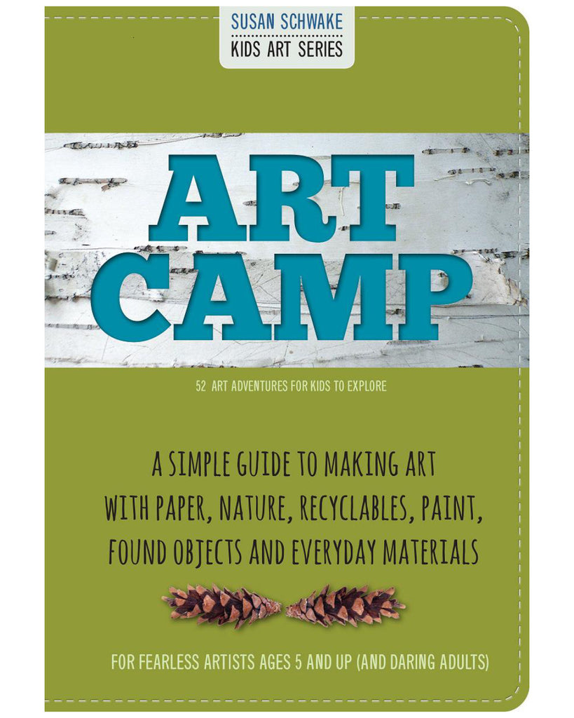 Art Camp: 52 Projects for Kids to Explore, A simple guide to making art with paper, nature, recycables, paint, found objects and everyday materials, For fearlss artists ages 5 and up (and daring adults)