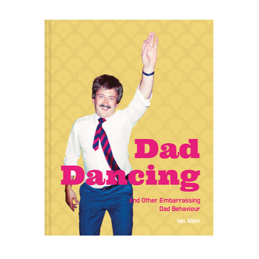 Dad Dancing: a Guide for Embarrassing Dads Everywhere