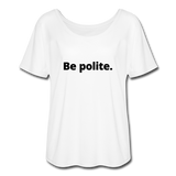 Be Polite. You Piece of Shit. Women's Flowy T-Shirt - white