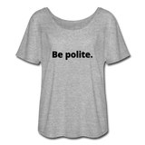 Be Polite. You Piece of Shit. Women's Flowy T-Shirt - heather gray