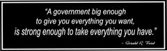 A Government Big Enough to Give You Everything You Want Black and White Quote Sign
