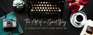 The Art of a Great Story - 10 Things You Didn't Know About Me
