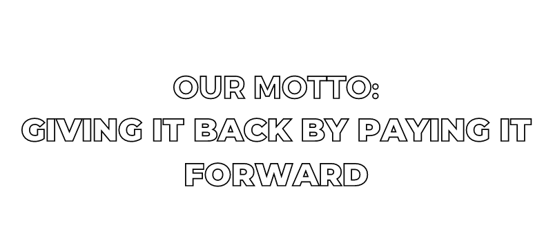 OUR MOTTO: GIVING IT BACK TO PAY IT FORWARD