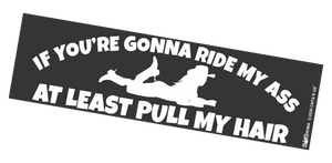 Bumper Sticker - If You're Gonna Ride My Ass At Least Pull My Hair