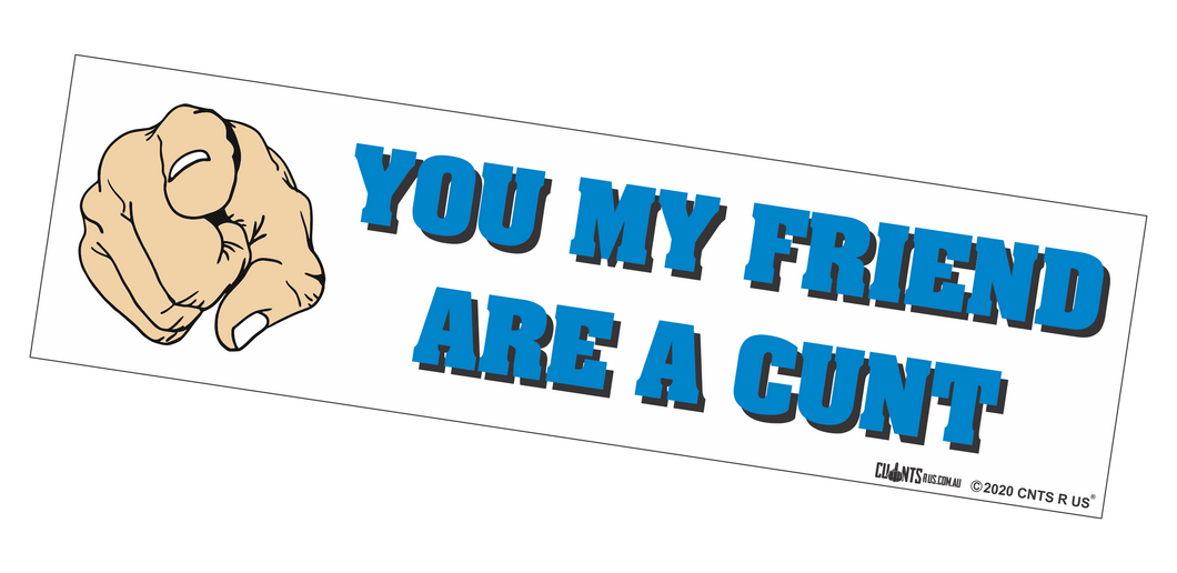 Bumper Sticker - You My Friend Are A Cunt