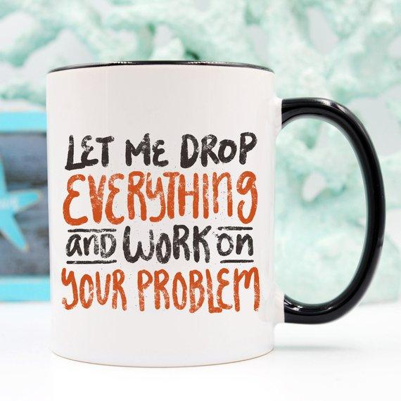 Let Me Drop Everything & Work On Your Problem / Sarcastic Ceramic Coffee Mug - Jade & Harlow