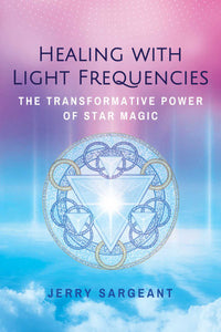 Healing with Light Frequencies: The Transformative Power of Star Magic; Jerry Sargeant