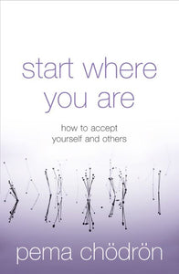 Start Where You Are: How to Accept Yourself and Others; Pema Chödrön