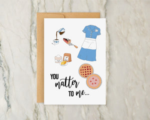 Waitress Musical Card - You Matter to Me | Jenna, Pie, Sugar Butter Flour, Broadway Musical NYC Greeting Love Valentine Valentine's Day VDay