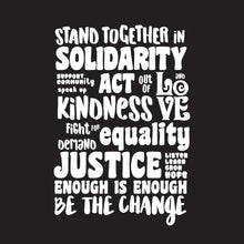 Load image into Gallery viewer, Stand together in solidarity. Support community. Speak up. Act out of kindness and love. Fight for equality. Demand justice. Listen, learn, grow, hope. Enough is enough. Be the change.