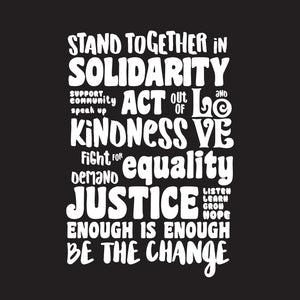 Stand together in solidarity. Support community. Speak up. Act out of kindness and love. Fight for equality. Demand justice. Listen, learn, grow, hope. Enough is enough. Be the change.