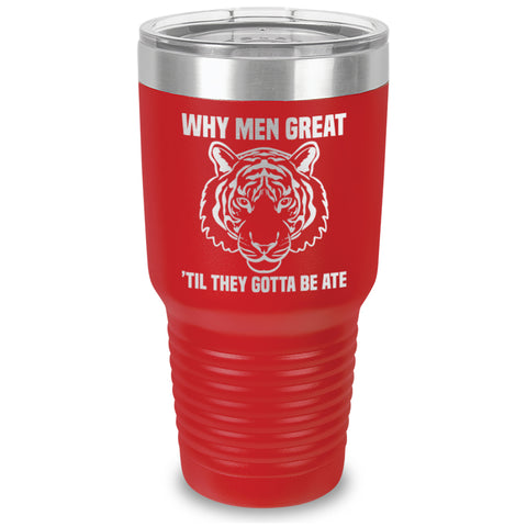 Why Men Great Til They Gotta Be Ate Laser Etched Tumbler