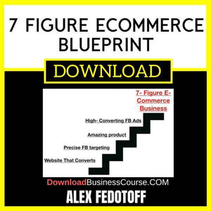 Alex Fedotoff 7 Figure Ecommerce Blueprint FREE DOWNLOAD