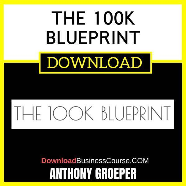 Anthony Groeper The 100k Blueprint FREE DOWNLOAD
