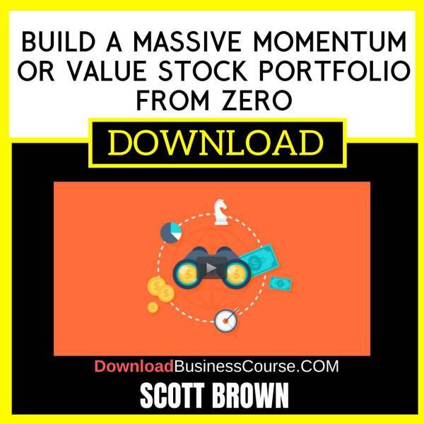 Scott Brown Build A Massive Momentum Or Value Stock Portfolio From Zero FREE DOWNLOAD