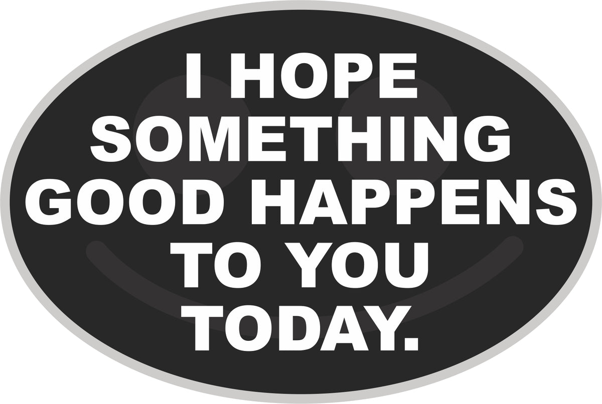 I Hope Something Good Happens To You Today Decal