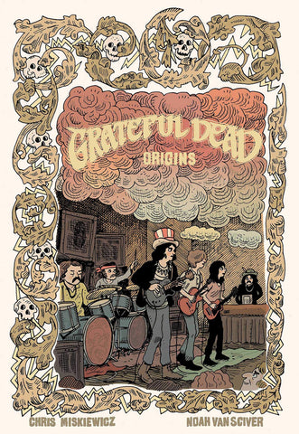 Grateful Dead Origins by Chris Miskiewicz and Noah Van Sciver