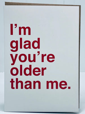 I'm Glad You're Older Than Me Card