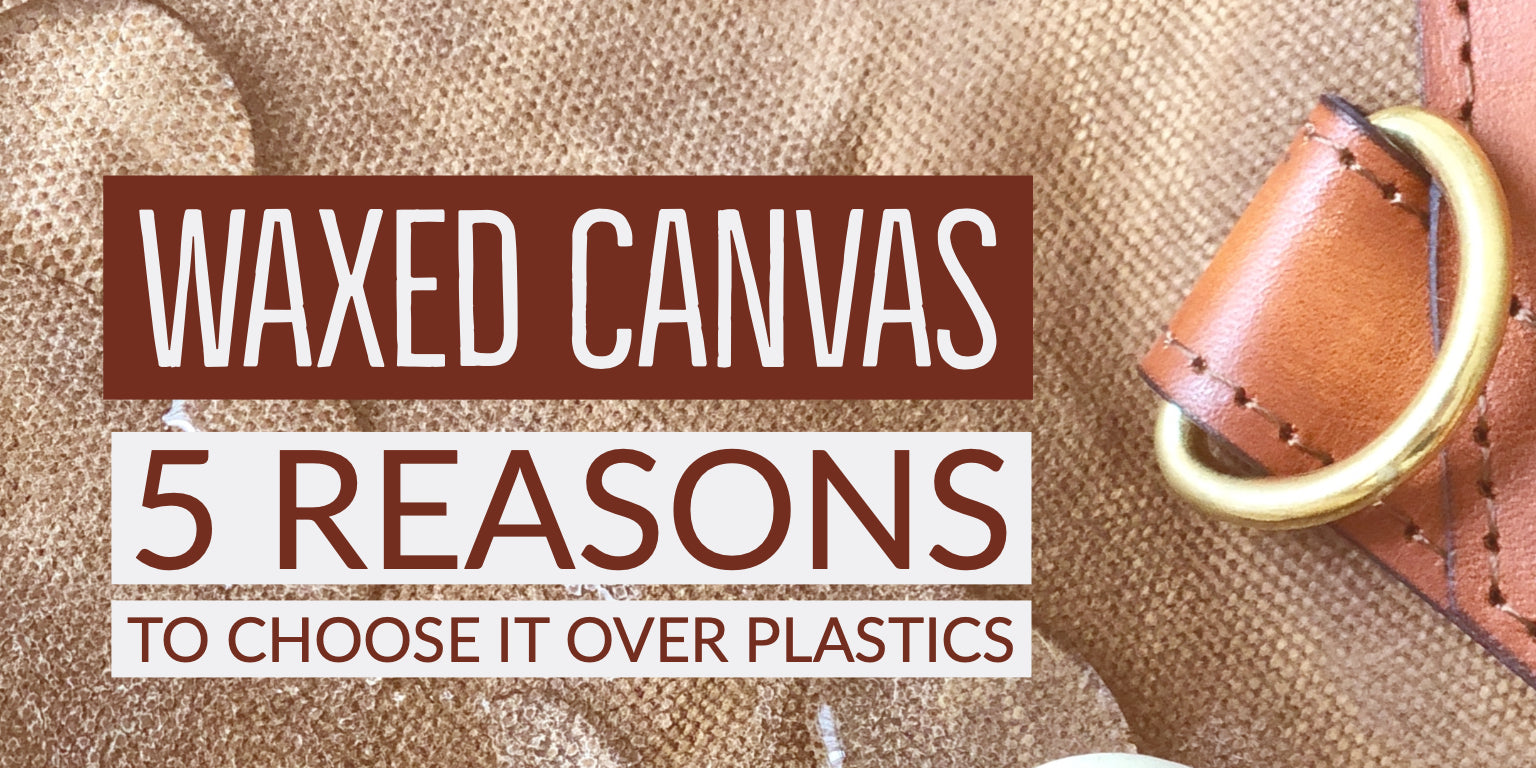 Waxed Canvas - 5 reasons to choose it over plastics