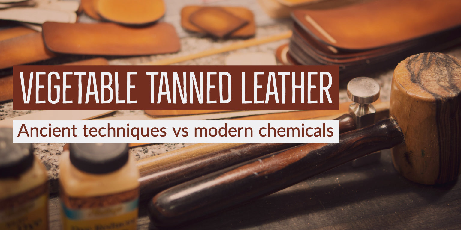 Vegetable Tanned Leather - Ancient techniques vs modern chemicals