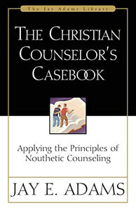 CHRISTIAN COUNSELLORS CASEBOOK: Applying the Principles of Nouthetic Counseling (Jay Adams Library)