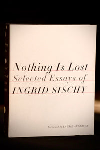 Nothing is Lost: Selected Essays of Ingrid Sischy Nothing is Lost: Selected Essays of Ingrid Sischy