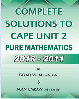 Complete Solutions To CAPE Unit 2 Pure Mathematics  2018-2011, BY F. Ali