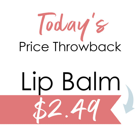Throwback product pricing today is Lip Balm at $2.49
