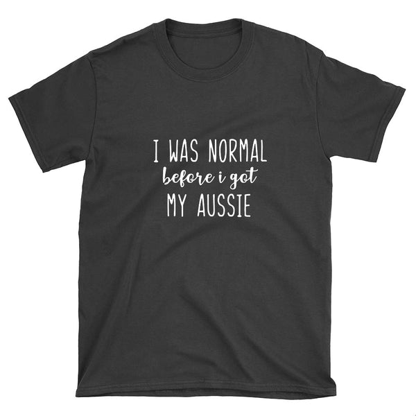 I Was Normal Before I Got My Aussie T-Shirt