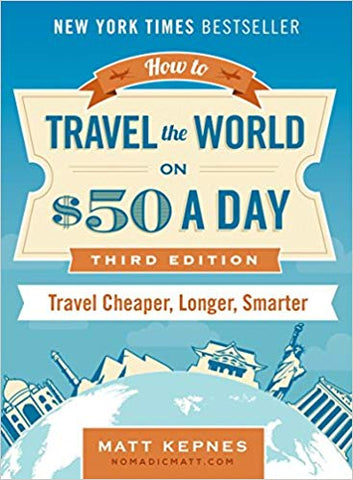How to Travel the World on $50 a Day: Third Edition: Travel Cheaper, Longer, Smarter by Matt Kepnes