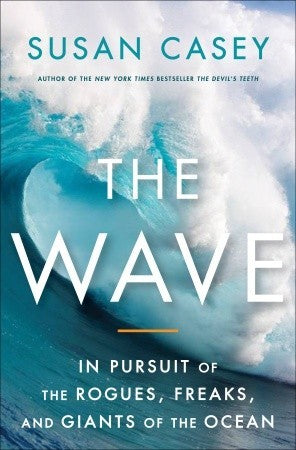 The Wave: In Pursuit of the Rogues, Freaks, and Giants of the Ocean by Susan Casey