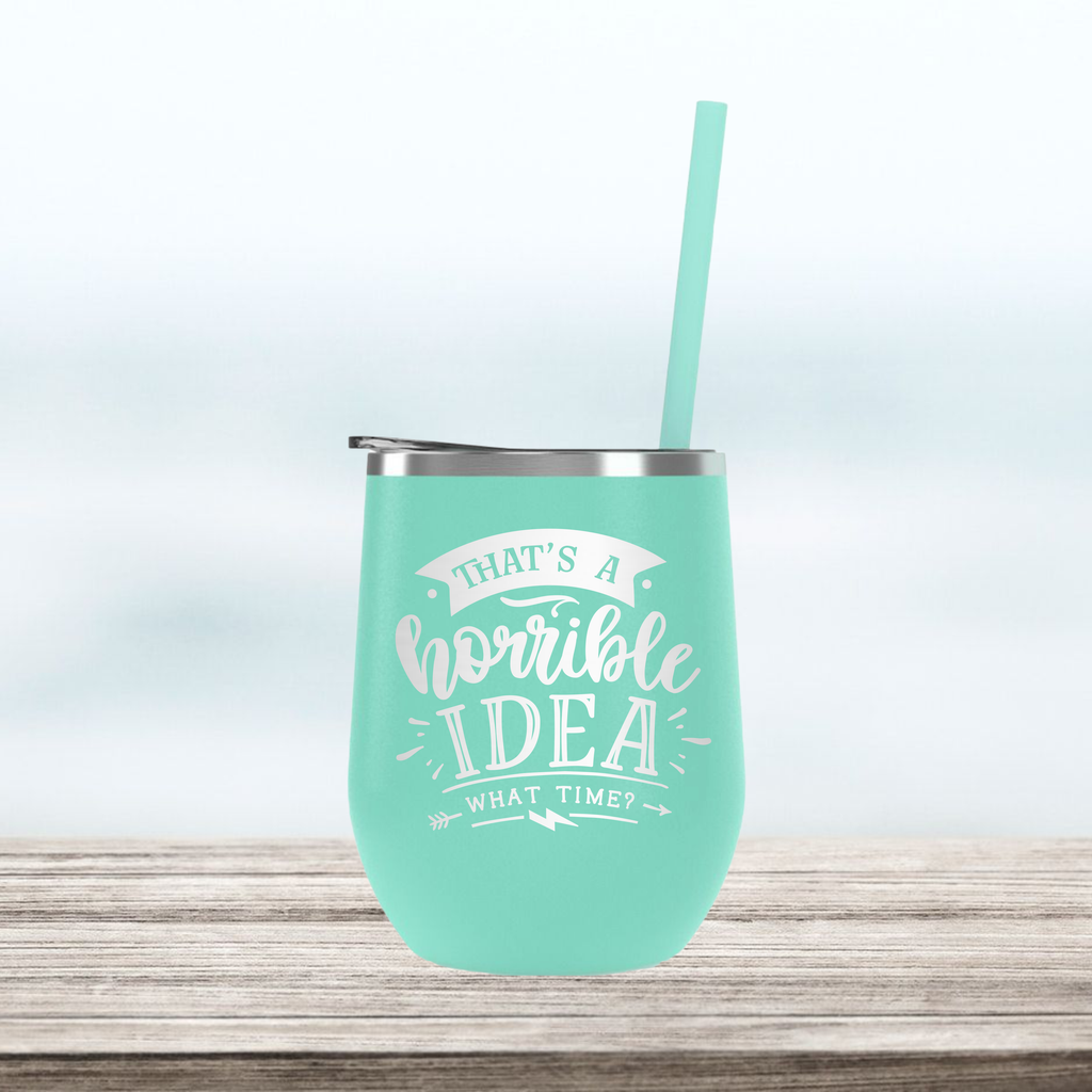 That's a Horrible Idea...What Time? | Engraved Wine Tumbler | Insulated Double-Walled Stainless Steel with Lid & Straw