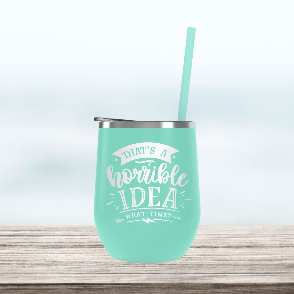 Horrible Idea, What Time? Wine Tumbler, Custom Personalized cocktail cup, Insulated stainless steel, Funny Sassy Birthday Gift, Bad Idea