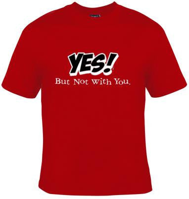 yes but not with you gift Cool Funny Humor Shirts  Tee Rude Tees Offensive T-Shirts Offensive t-shirts present gifts
