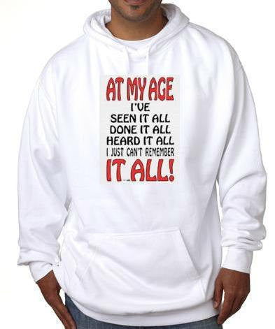 At my age ive  seen it all done it all -Hooded Sweatshirt hoodie screen print Cool Funny Humorous clothes designs graphic hoodies hoody