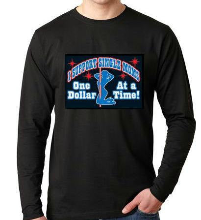 I Support Sinigle Mom:  One Dollar At A Time ...   Long sleeve shirt  Cool Funny Humorous long sleeved T Shirt design sleeves tee