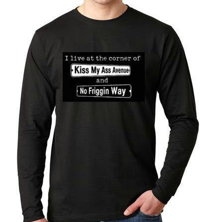 I live at the corner of Kiss My Ass Avenue and No Friggin Way  Long sleeve shirt  Cool Funny Humorous long sleeved TShirt design sleeves tee