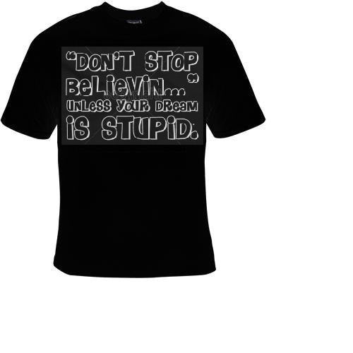dont stop belivin unless your dream is stupid Tshirts cool funny t shirt