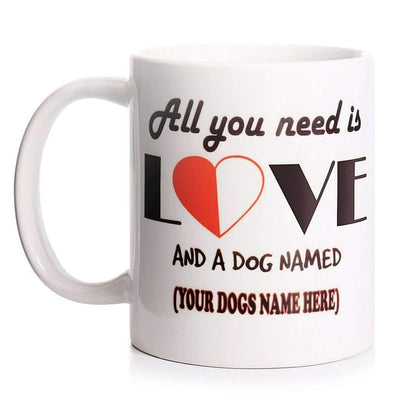 PERSONALISED 'ALL YOU NEED IS LOVE AND A DOG NAMED' - MUG