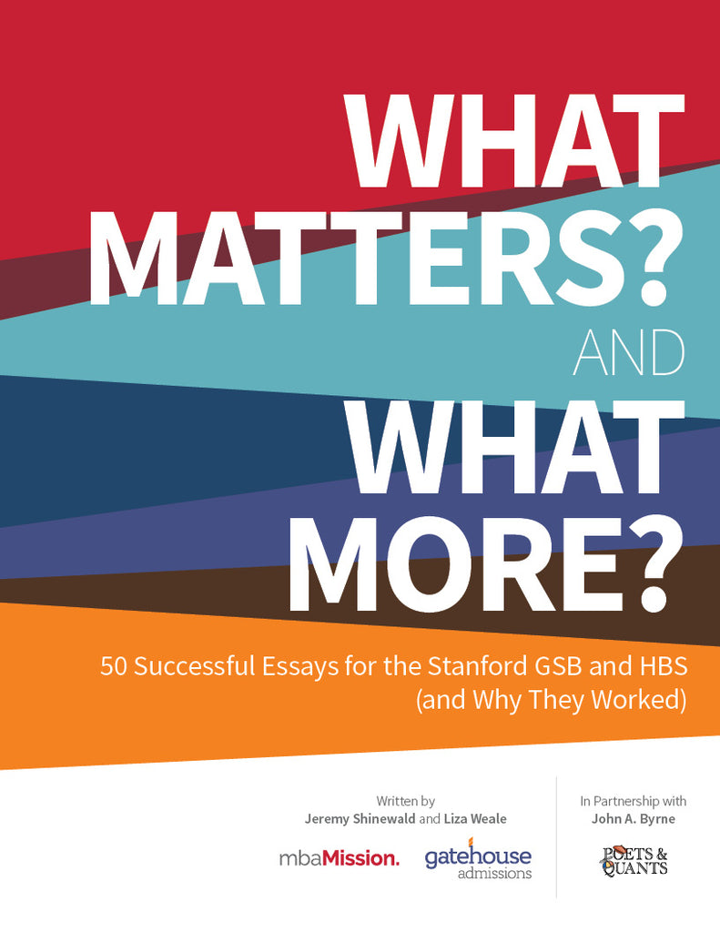 """What Matters?"" and ""What More?"": 50 Successful Essays for the Stanford GSB and HBS (and Why They Worked)"